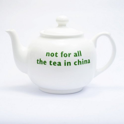 NOT FOR ALL THE TEA IN CHINA TEAPOT