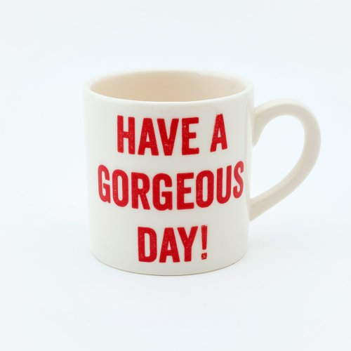 HAVE A GORGEOUS DAY ESPRESSO CUP